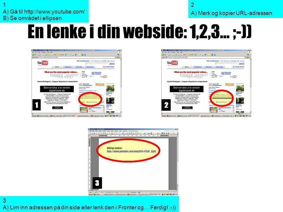 En lenke i din webside: 1,2,3… ;-)) 1 2 3 2 A) Merk og kopier URL-adressen 3 A) Lim inn adressen på din side eller lenk den i Fronter og… Ferdig.