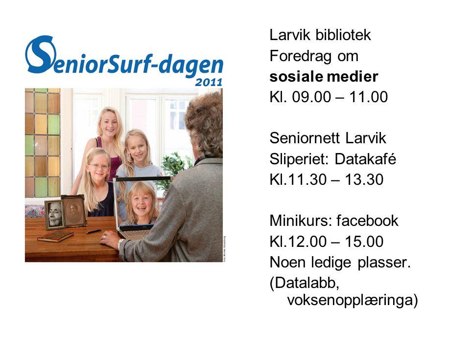 Larvik bibliotek Foredrag om sosiale medier Kl. 09.00 – 11.00 Seniornett Larvik Sliperiet: Datakafé Kl.11.30 – 13.30 Minikurs: facebook Kl.12.00 – 15.