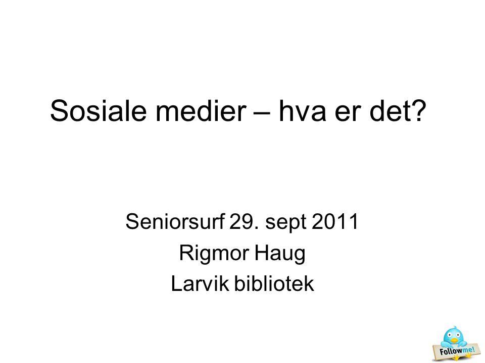 Sosiale medier – hva er det Seniorsurf 29. sept 2011 Rigmor Haug Larvik bibliotek