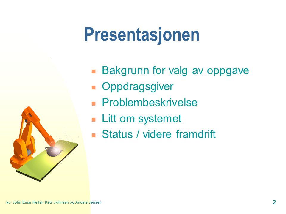 av: John Einar Reitan Ketil Johnsen og Anders Jensen 2 Presentasjonen  Bakgrunn for valg av oppgave  Oppdragsgiver  Problembeskrivelse  Litt om systemet  Status / videre framdrift