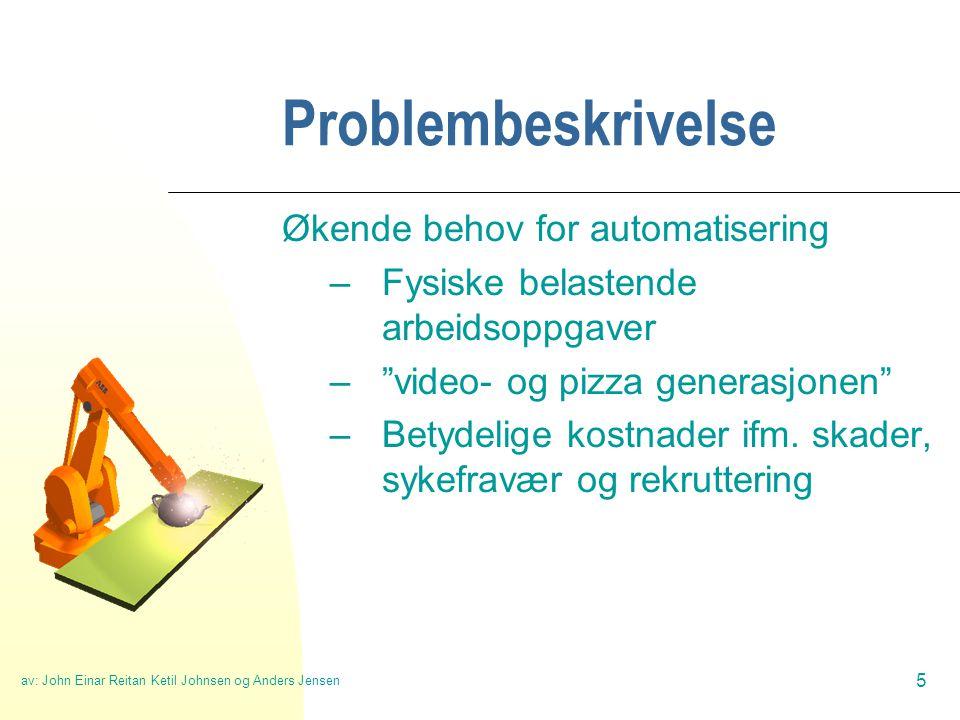 av: John Einar Reitan Ketil Johnsen og Anders Jensen 5 Problembeskrivelse Økende behov for automatisering –Fysiske belastende arbeidsoppgaver – video- og pizza generasjonen –Betydelige kostnader ifm.