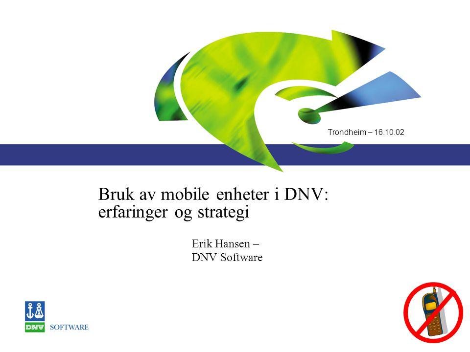 Trondheim – 16.10.02 Bruk av mobile enheter i DNV: erfaringer og strategi Erik Hansen – DNV Software