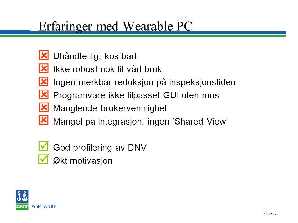 Slide 12 Erfaringer med Wearable PC Uhåndterlig, kostbart Ikke robust nok til vårt bruk Ingen merkbar reduksjon på inspeksjonstiden Programvare ikke tilpasset GUI uten mus Manglende brukervennlighet Mangel på integrasjon, ingen 'Shared View' God profilering av DNV Økt motivasjon        