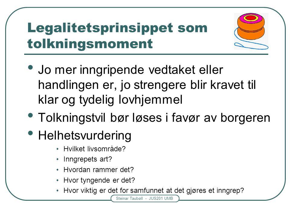 Steinar Taubøll - JUS201 UMB Legalitetsprinsippet som sperre • Vedtaket må ha hjemmel i lov • Det må være en ubrutt kjede av hjemler fra Stortinget ti