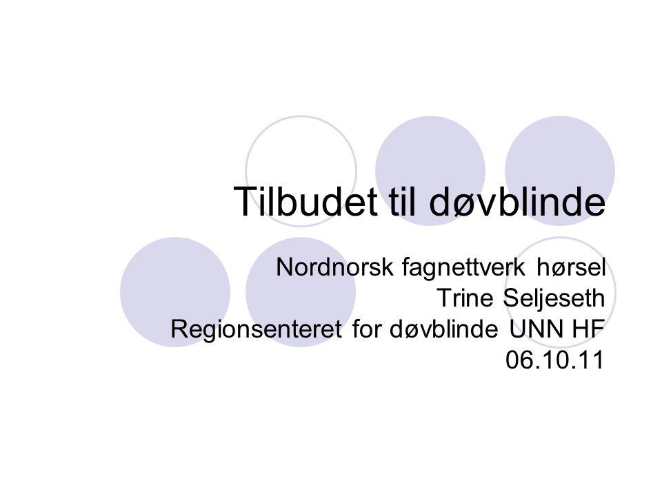 Tilbudet til døvblinde Nordnorsk fagnettverk hørsel Trine Seljeseth Regionsenteret for døvblinde UNN HF 06.10.11