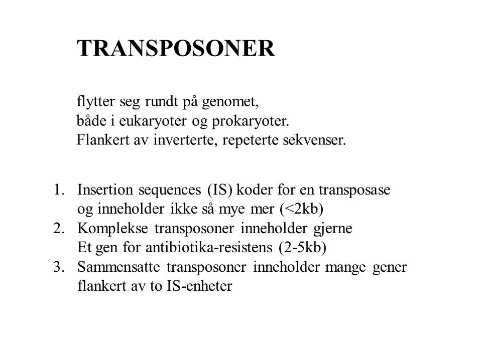 TRANSPOSONER flytter seg rundt på genomet, både i eukaryoter og prokaryoter. Flankert av inverterte, repeterte sekvenser. 1.Insertion sequences (IS) k