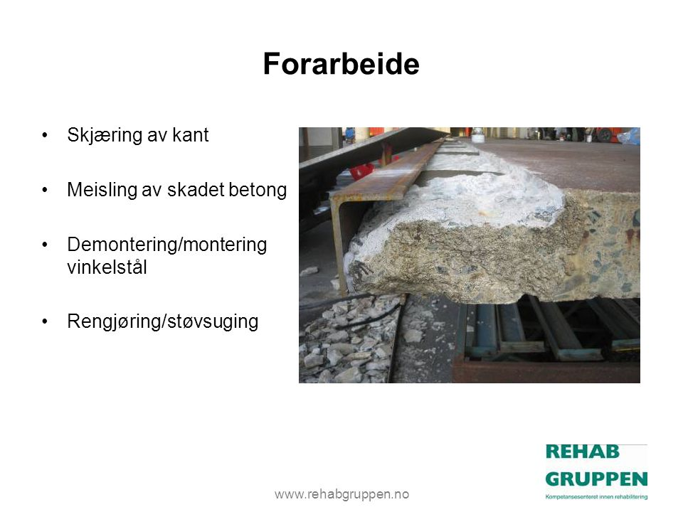 www.rehabgruppen.no Forarbeide •Skjæring av kant •Meisling av skadet betong •Demontering/montering vinkelstål •Rengjøring/støvsuging