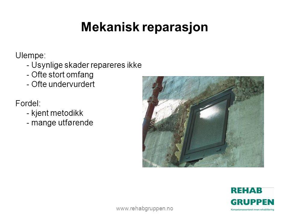 www.rehabgruppen.no Mekanisk reparasjon Ulempe: - Usynlige skader repareres ikke - Ofte stort omfang - Ofte undervurdert Fordel: - kjent metodikk - mange utførende