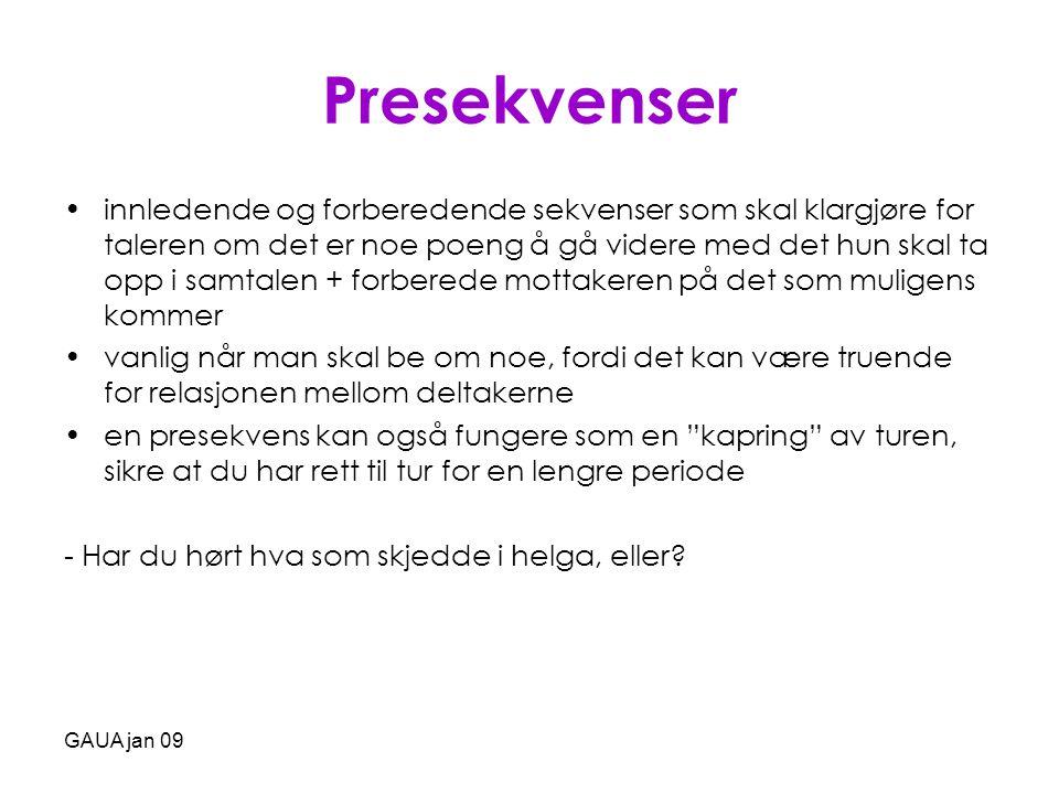 GAUA jan 09 Presekvenser •innledende og forberedende sekvenser som skal klargjøre for taleren om det er noe poeng å gå videre med det hun skal ta opp