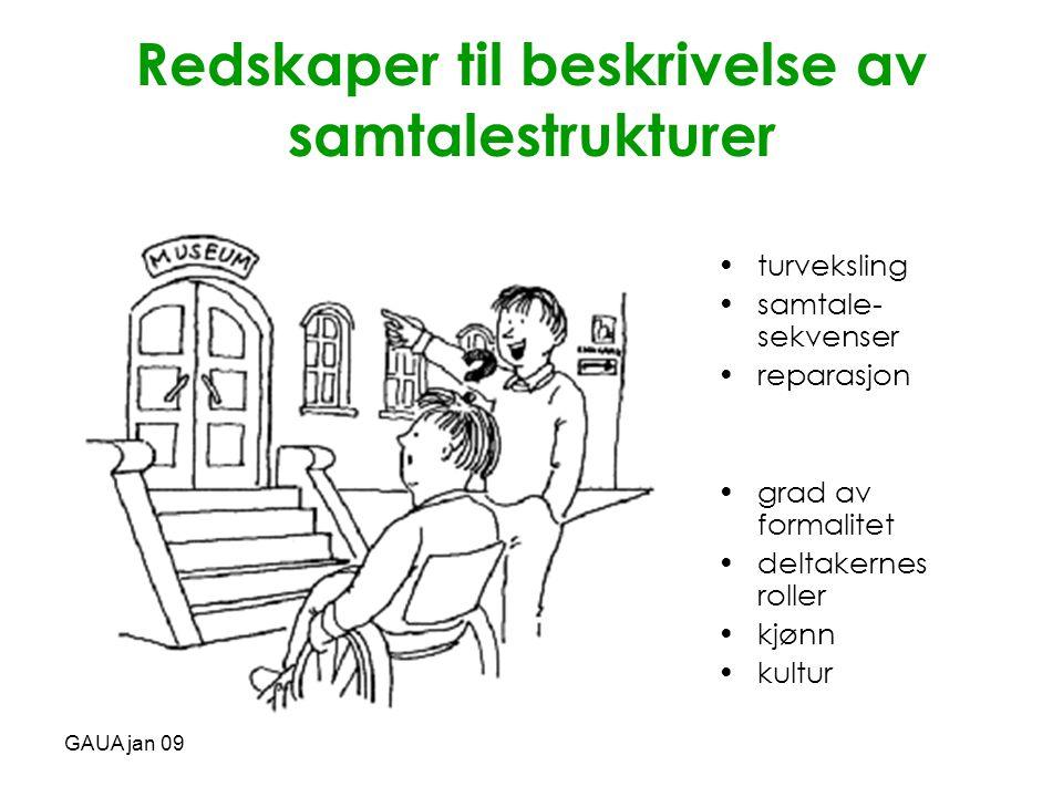 GAUA jan 09 Redskaper til beskrivelse av samtalestrukturer •turveksling •samtale- sekvenser •reparasjon •grad av formalitet •deltakernes roller •kjønn