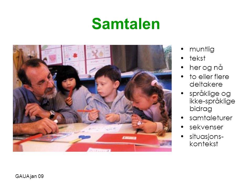 GAUA jan 09 Samtalen •muntlig •tekst •her og nå •to eller flere deltakere •språklige og ikke-språklige bidrag •samtaleturer •sekvenser •situasjons- ko
