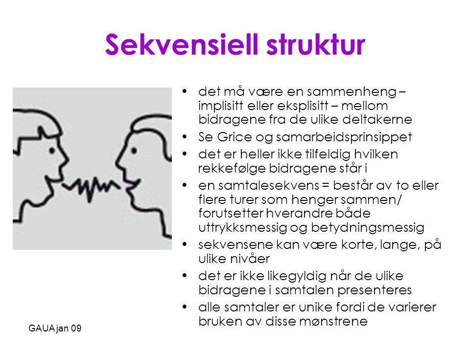 GAUA jan 09 Språkhandlingspar •en kort sekvens i en samtale som består av to samtalebidrag, der det første bidraget legger opp til en bestemt type respons – en bestemt type språkhandling – som samtaledeltakerne dermed kan forvente å finne i det andre bidraget Eksempler: - Hei.