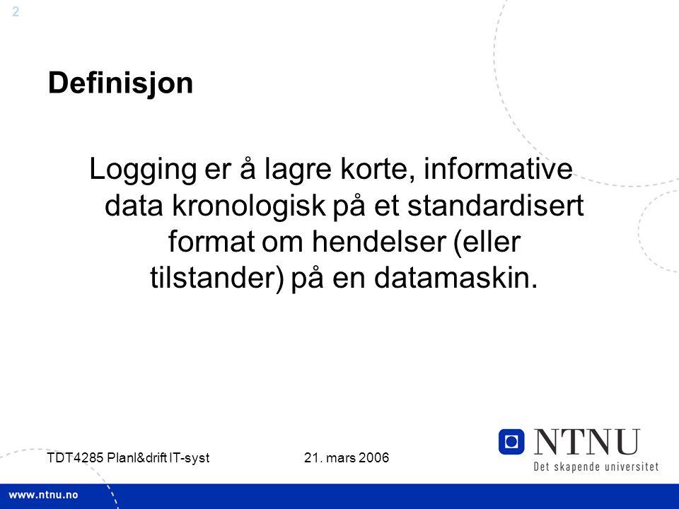 2 21. mars 2006 TDT4285 Planl&drift IT-syst Definisjon Logging er å lagre korte, informative data kronologisk på et standardisert format om hendelser