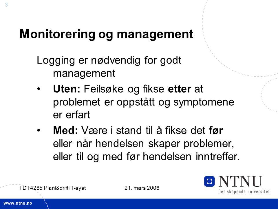 3 21. mars 2006 TDT4285 Planl&drift IT-syst Monitorering og management Logging er nødvendig for godt management •Uten: Feilsøke og fikse etter at prob