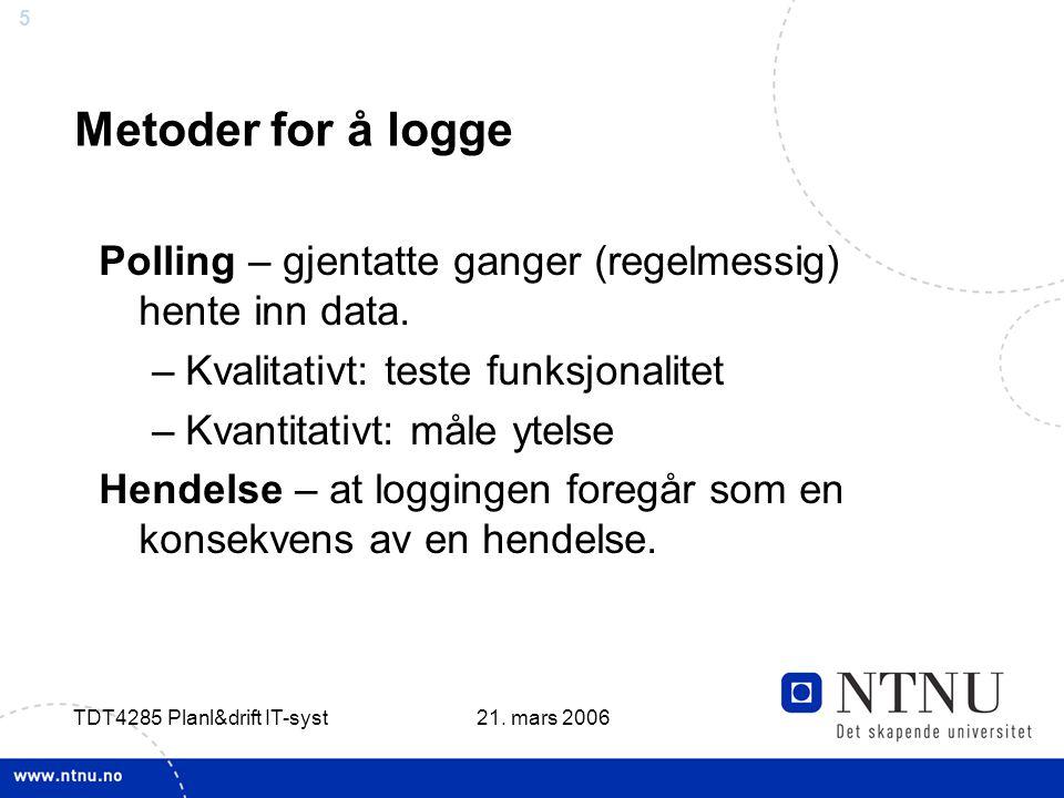 5 21. mars 2006 TDT4285 Planl&drift IT-syst Metoder for å logge Polling – gjentatte ganger (regelmessig) hente inn data. –Kvalitativt: teste funksjona