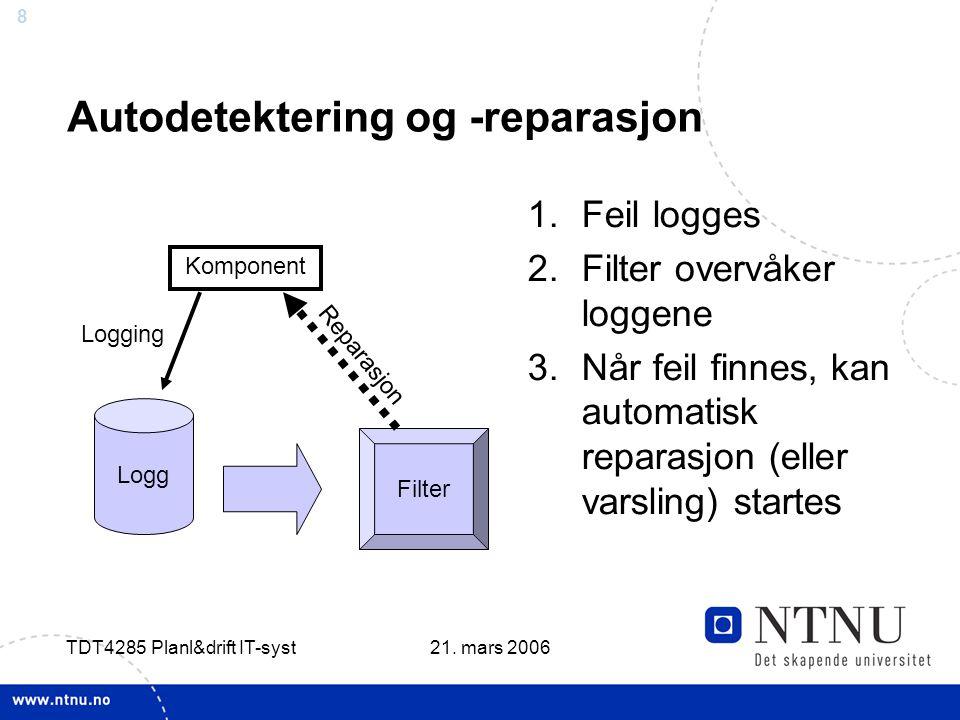 8 21. mars 2006 TDT4285 Planl&drift IT-syst Autodetektering og -reparasjon 1.Feil logges 2.Filter overvåker loggene 3.Når feil finnes, kan automatisk