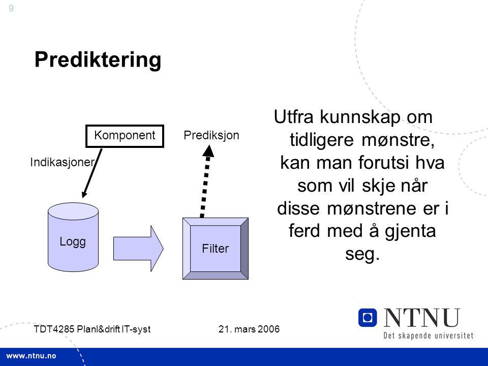 9 21. mars 2006 TDT4285 Planl&drift IT-syst Prediktering Utfra kunnskap om tidligere mønstre, kan man forutsi hva som vil skje når disse mønstrene er