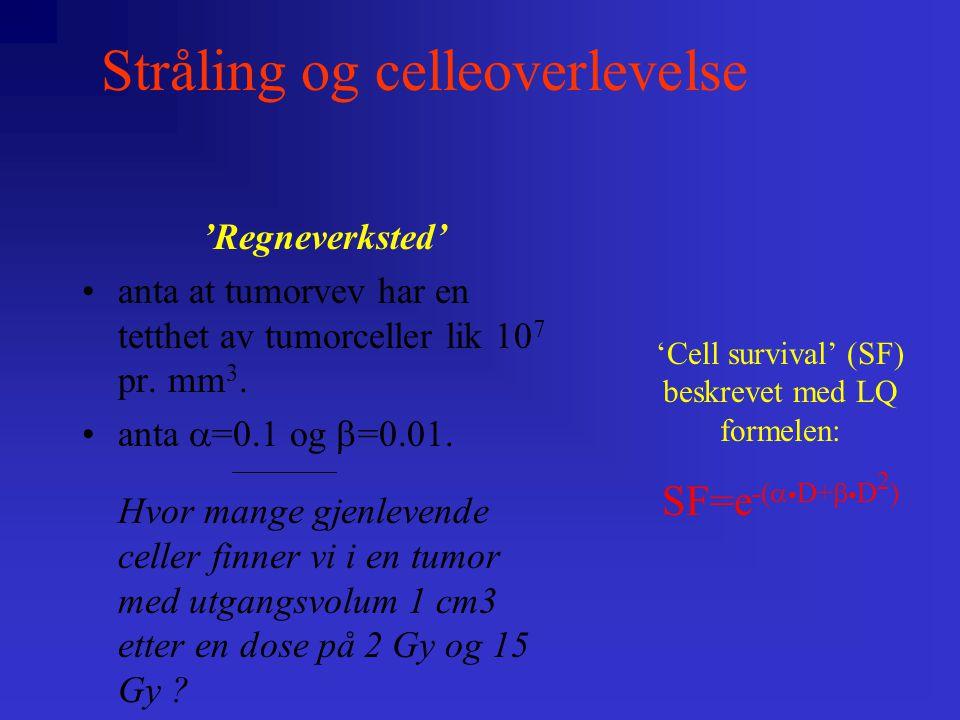 Stråling og celleoverlevelse 'Cell survival' (SF) beskrevet med LQ formelen: SF=e -(  • D+  • D 2 ) 'Regneverksted' •anta at tumorvev har en tetthet av tumorceller lik 10 7 pr.