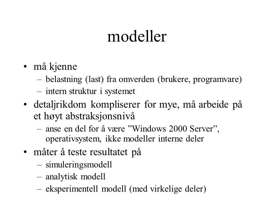 modeller •må kjenne –belastning (last) fra omverden (brukere, programvare) –intern struktur i systemet •detaljrikdom kompliserer for mye, må arbeide på et høyt abstraksjonsnivå –anse en del for å være Windows 2000 Server , operativsystem, ikke modeller interne deler •måter å teste resultatet på –simuleringsmodell –analytisk modell –eksperimentell modell (med virkelige deler)