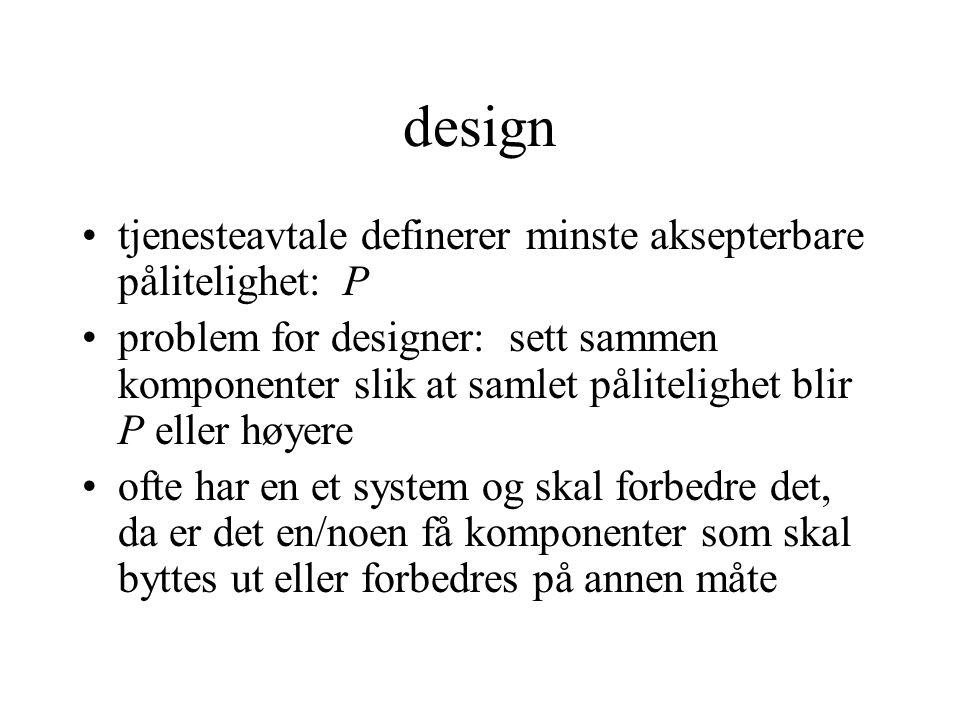 design •tjenesteavtale definerer minste aksepterbare pålitelighet: P •problem for designer: sett sammen komponenter slik at samlet pålitelighet blir P eller høyere •ofte har en et system og skal forbedre det, da er det en/noen få komponenter som skal byttes ut eller forbedres på annen måte