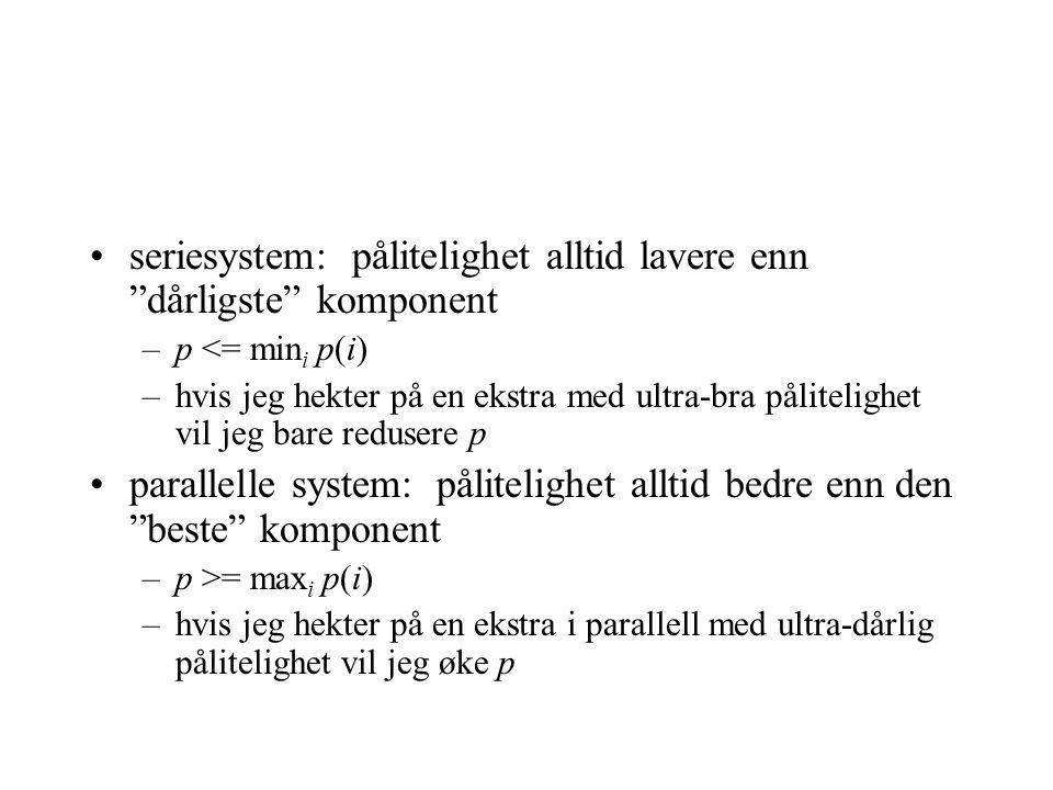 •seriesystem: pålitelighet alltid lavere enn dårligste komponent –p <= min i p(i) –hvis jeg hekter på en ekstra med ultra-bra pålitelighet vil jeg bare redusere p •parallelle system: pålitelighet alltid bedre enn den beste komponent –p >= max i p(i) –hvis jeg hekter på en ekstra i parallell med ultra-dårlig pålitelighet vil jeg øke p