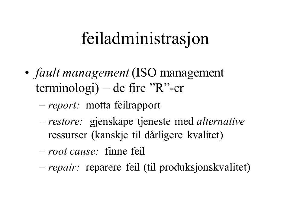 feiladministrasjon •fault management (ISO management terminologi) – de fire R -er –report: motta feilrapport –restore: gjenskape tjeneste med alternative ressurser (kanskje til dårligere kvalitet) –root cause: finne feil –repair: reparere feil (til produksjonskvalitet)