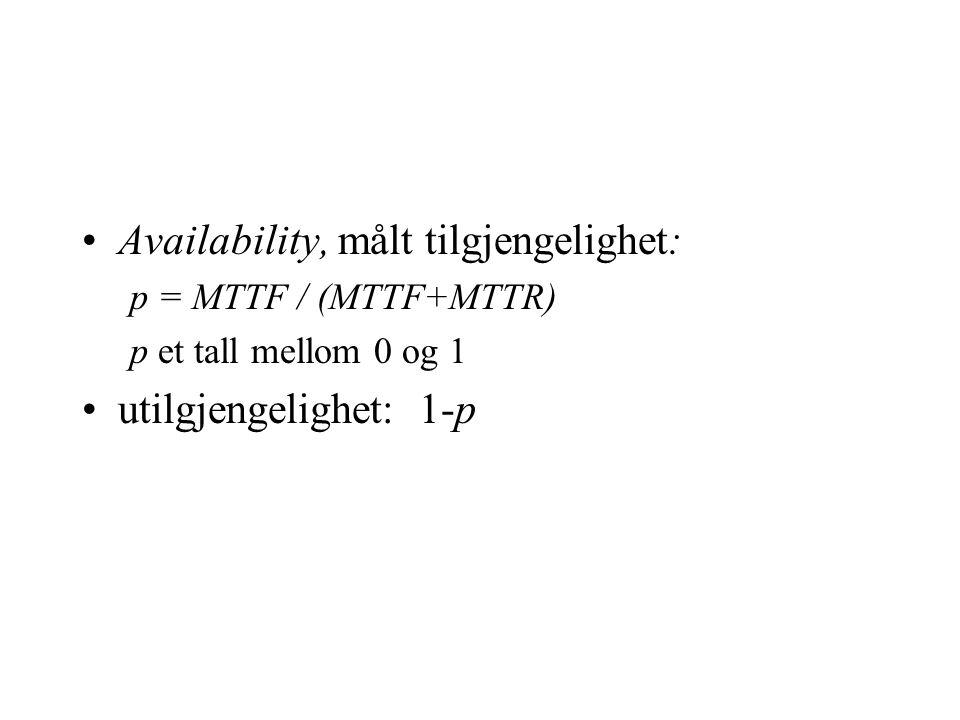 •Availability, målt tilgjengelighet: p = MTTF / (MTTF+MTTR) p et tall mellom 0 og 1 •utilgjengelighet: 1-p
