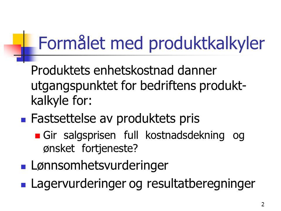 2 Formålet med produktkalkyler Produktets enhetskostnad danner utgangspunktet for bedriftens produkt- kalkyle for:  Fastsettelse av produktets pris  Gir salgsprisen full kostnadsdekning og ønsket fortjeneste.