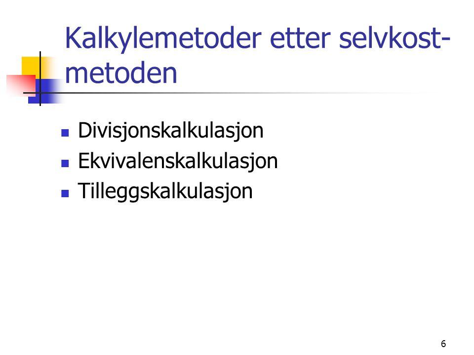 6 Kalkylemetoder etter selvkost- metoden  Divisjonskalkulasjon  Ekvivalenskalkulasjon  Tilleggskalkulasjon