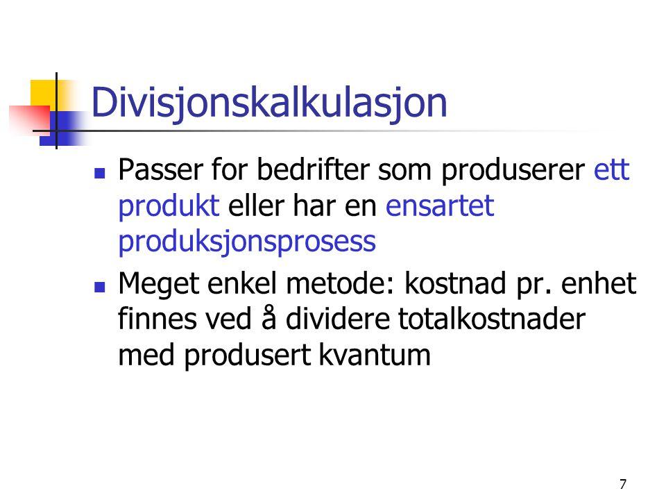 7 Divisjonskalkulasjon  Passer for bedrifter som produserer ett produkt eller har en ensartet produksjonsprosess  Meget enkel metode: kostnad pr.