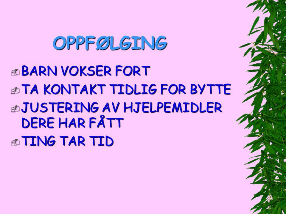 OPPFØLGING  BARN VOKSER FORT  TA KONTAKT TIDLIG FOR BYTTE  JUSTERING AV HJELPEMIDLER DERE HAR FÅTT  TING TAR TID