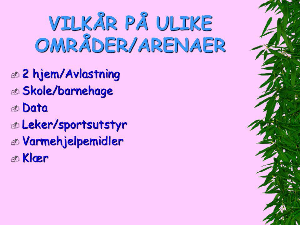 VILKÅR PÅ ULIKE OMRÅDER/ARENAER  2 hjem/Avlastning  Skole/barnehage  Data  Leker/sportsutstyr  Varmehjelpemidler  Klær