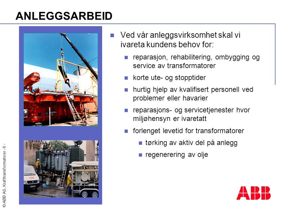 © ABB AS, Krafttransformatorer - 6 - ANLEGGSARBEID  Ved vår anleggsvirksomhet skal vi ivareta kundens behov for:  reparasjon, rehabilitering, ombygg