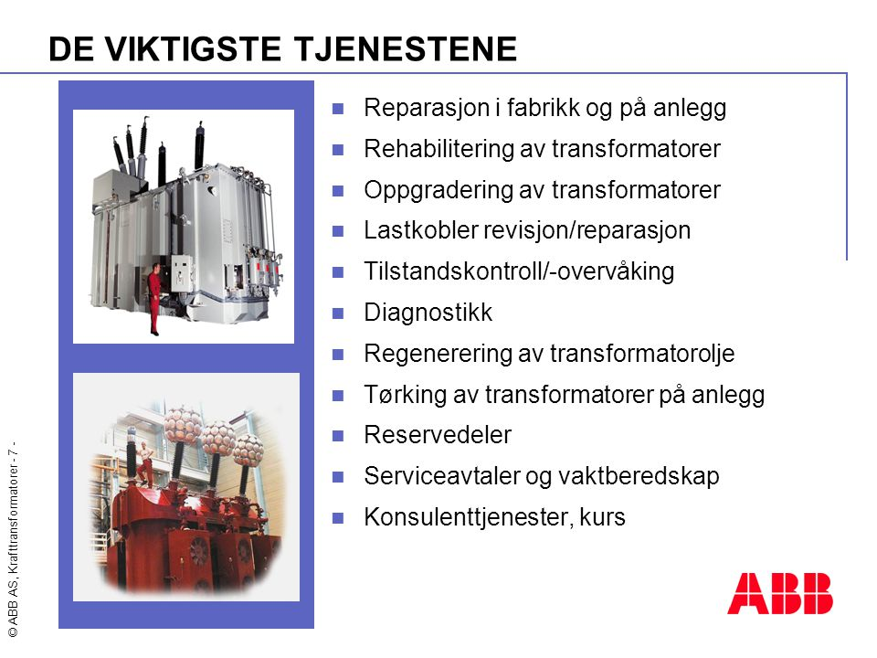 © ABB AS, Krafttransformatorer - 7 - DE VIKTIGSTE TJENESTENE  Reparasjon i fabrikk og på anlegg  Rehabilitering av transformatorer  Oppgradering av