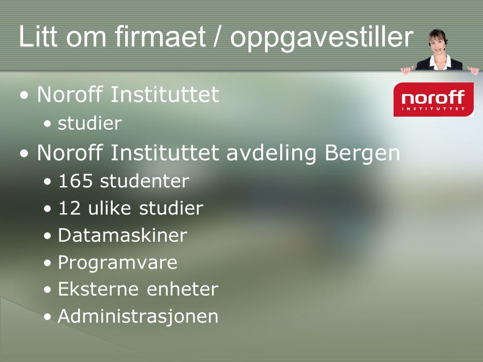 Litt om firmaet / oppgavestiller •Noroff Instituttet •studier •Noroff Instituttet avdeling Bergen •165 studenter •12 ulike studier •Datamaskiner •Programvare •Eksterne enheter •Administrasjonen