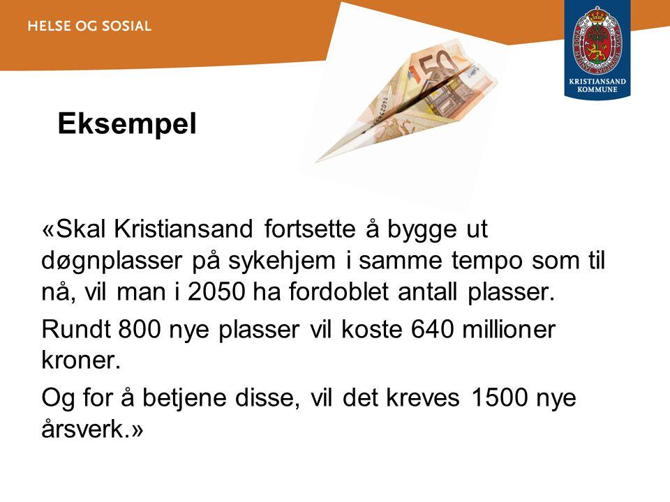 Eksempel «Skal Kristiansand fortsette å bygge ut døgnplasser på sykehjem i samme tempo som til nå, vil man i 2050 ha fordoblet antall plasser. Rundt 8