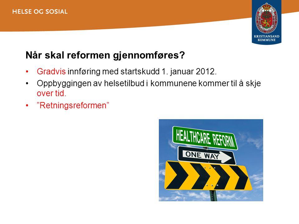 Når skal reformen gjennomføres? •Gradvis innføring med startskudd 1. januar 2012. •Oppbyggingen av helsetilbud i kommunene kommer til å skje over tid.