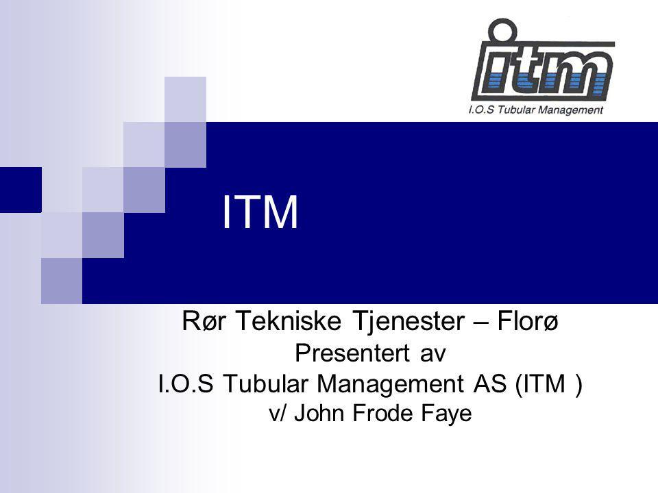 ITM Rør Tekniske Tjenester – Florø Presentert av I.O.S Tubular Management AS (ITM ) v/ John Frode Faye