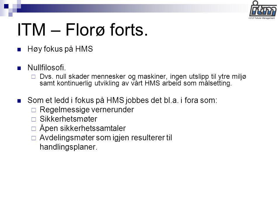 ITM – Florø forts.  Høy fokus på HMS  Nullfilosofi.  Dvs. null skader mennesker og maskiner, ingen utslipp til ytre miljø samt kontinuerlig utvikli