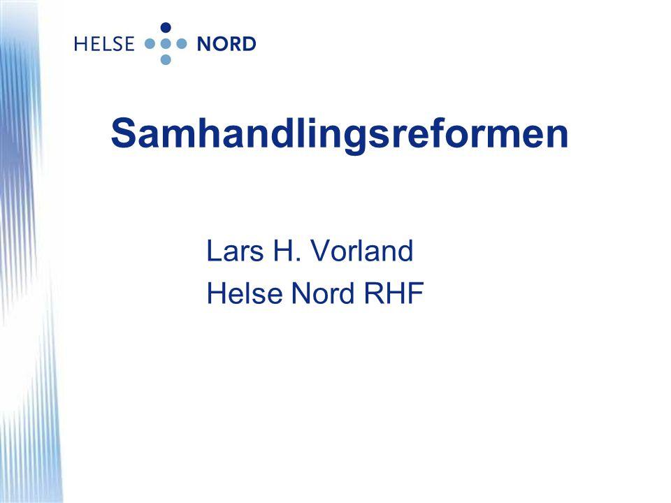 Samhandlingsreformen Lars H. Vorland Helse Nord RHF