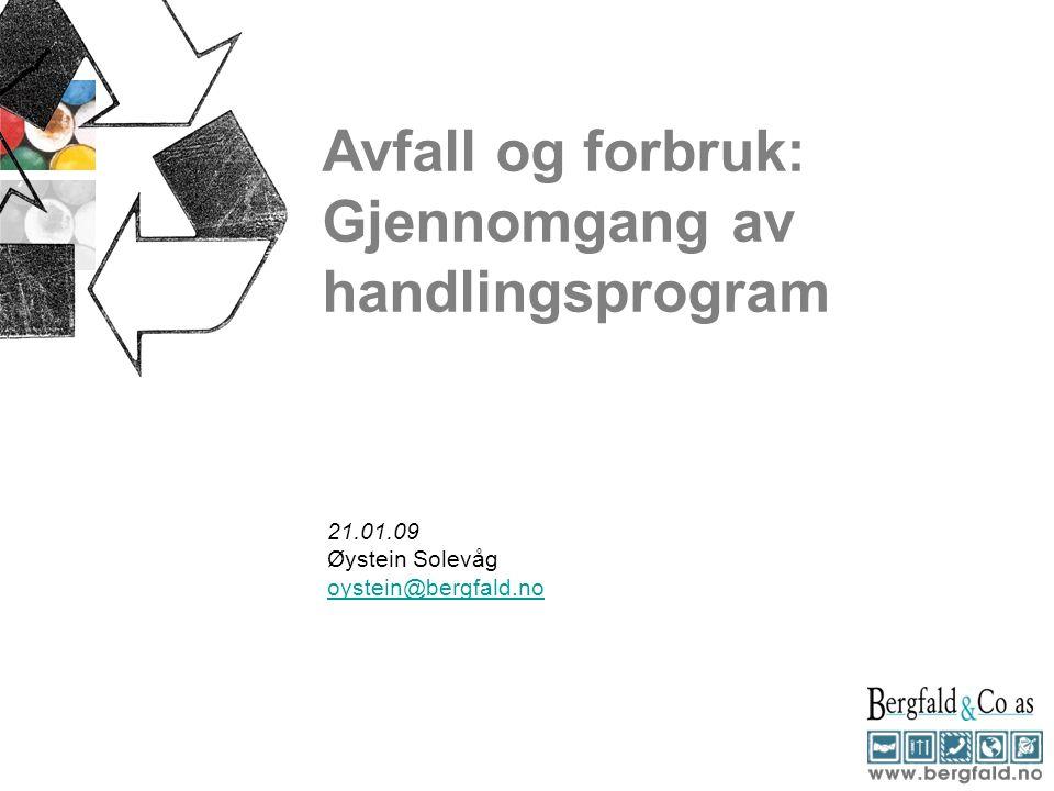 Avfall og forbruk: Gjennomgang av handlingsprogram 21.01.09 Øystein Solevåg oystein@bergfald.no