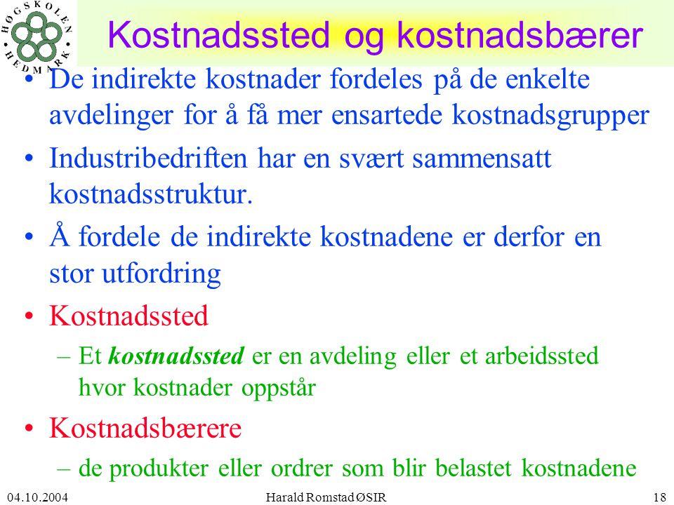 04.10.2004 Harald Romstad ØSIR18 Kostnadssted og kostnadsbærer •De indirekte kostnader fordeles på de enkelte avdelinger for å få mer ensartede kostnadsgrupper •Industribedriften har en svært sammensatt kostnadsstruktur.