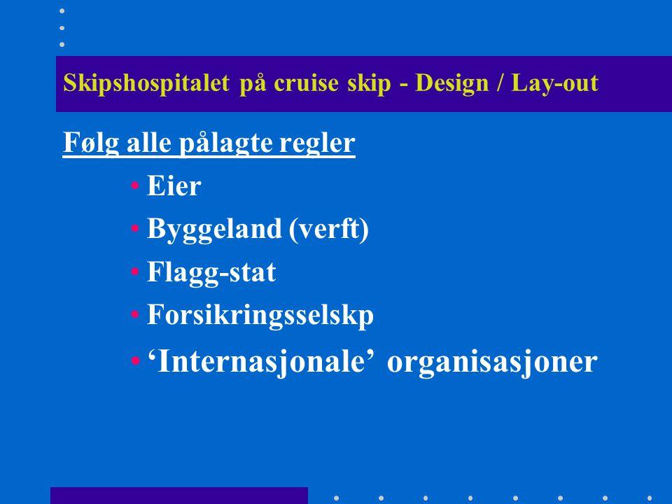 Skipshospitalet på cruise skip - Design / Lay-out Følg alle pålagte regler •Eier •Byggeland (verft) •Flagg-stat •Forsikringsselskp •'Internasjonale' o