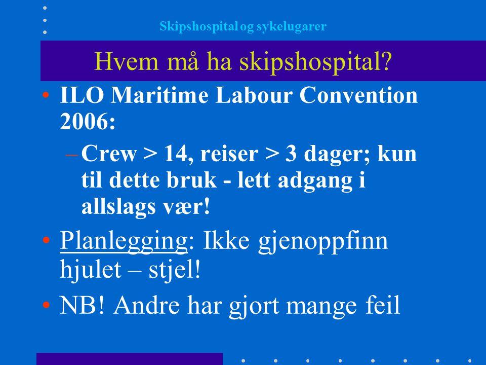 Skipshospital og sykelugarer Hvem må ha skipshospital? •ILO Maritime Labour Convention 2006: –Crew > 14, reiser > 3 dager; kun til dette bruk - lett a