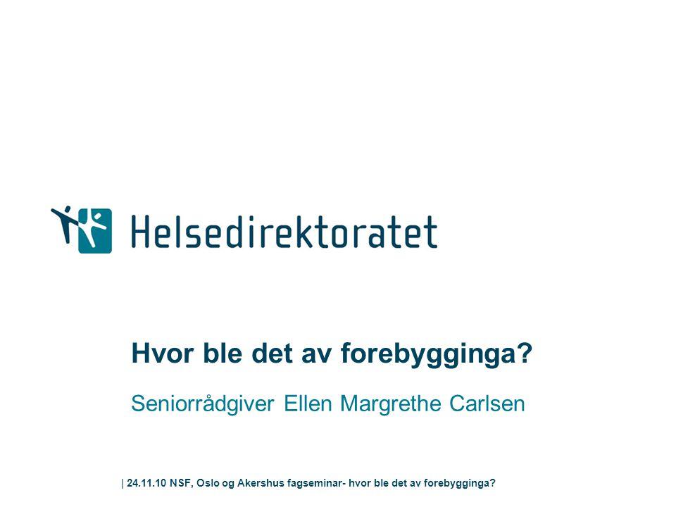 | 24.11.10 NSF, Oslo og Akershus fagseminar- hvor ble det av forebygginga? Hvor ble det av forebygginga? Seniorrådgiver Ellen Margrethe Carlsen