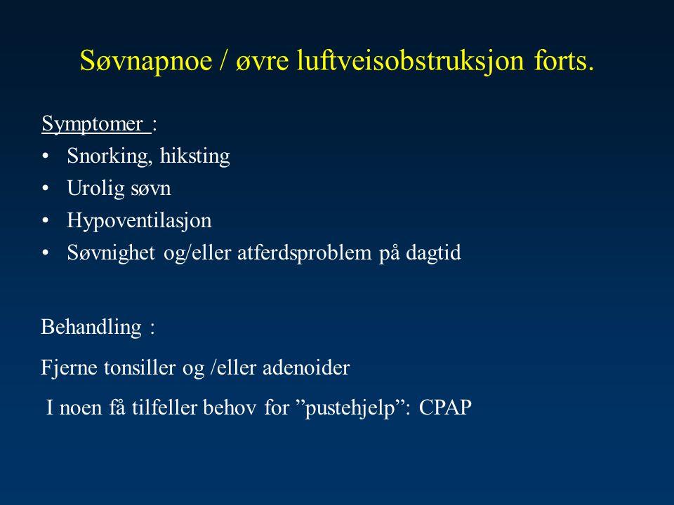 Søvnapnoe / øvre luftveisobstruksjon forts. Symptomer : •Snorking, hiksting •Urolig søvn •Hypoventilasjon •Søvnighet og/eller atferdsproblem på dagtid