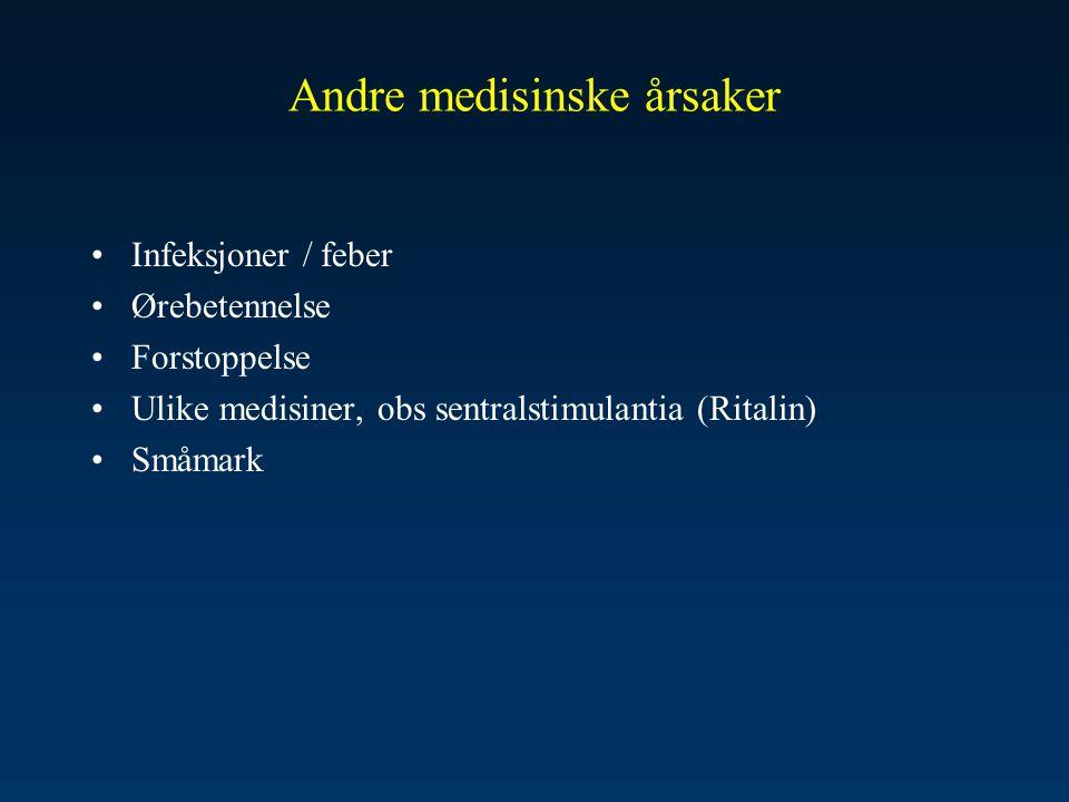 Andre medisinske årsaker •Infeksjoner / feber •Ørebetennelse •Forstoppelse •Ulike medisiner, obs sentralstimulantia (Ritalin) •Småmark