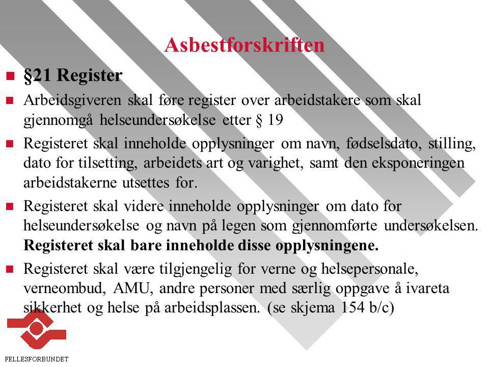 Asbestforskriften n §21 Register n Arbeidsgiveren skal føre register over arbeidstakere som skal gjennomgå helseundersøkelse etter § 19 n Registeret skal inneholde opplysninger om navn, fødselsdato, stilling, dato for tilsetting, arbeidets art og varighet, samt den eksponeringen arbeidstakerne utsettes for.