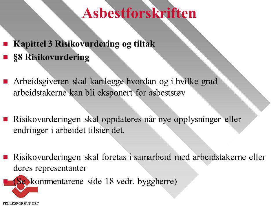 Asbestforskriften n Kapittel 3 Risikovurdering og tiltak n §8 Risikovurdering n Arbeidsgiveren skal kartlegge hvordan og i hvilke grad arbeidstakerne kan bli eksponert for asbeststøv n Risikovurderingen skal oppdateres når nye opplysninger eller endringer i arbeidet tilsier det.