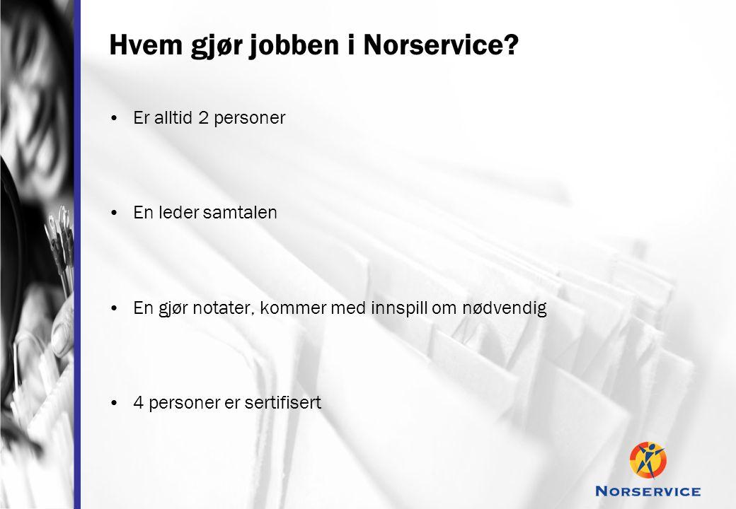 Hvem gjør jobben i Norservice? •Er alltid 2 personer •En leder samtalen •En gjør notater, kommer med innspill om nødvendig •4 personer er sertifisert